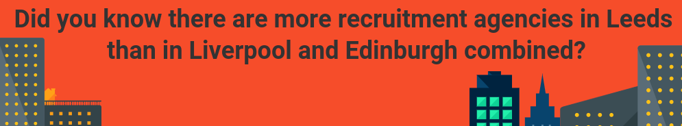 Graphic - explains that there are more recruitment agencies in Leeds than in Liverpool and Edinburgh combined.